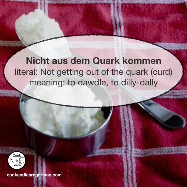 Nicht aus dem Quark kommen - literal : not getting our the quark - meaning: to dawdle