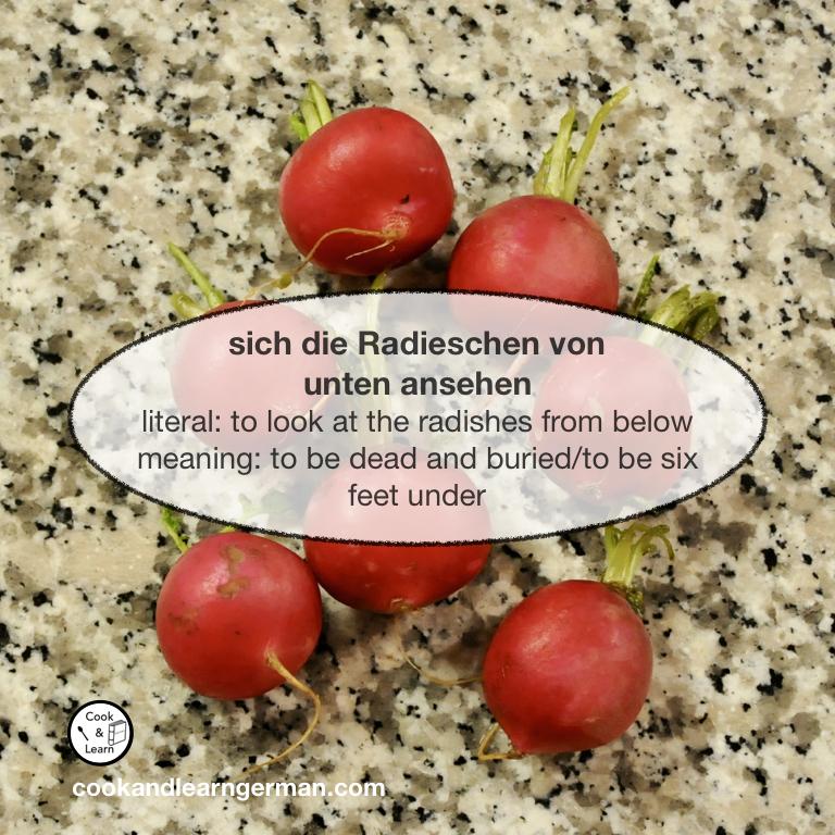 sich die Radieschen von unten ansehen - literal: to look at the radishes from below - meaning: to be dead and buried