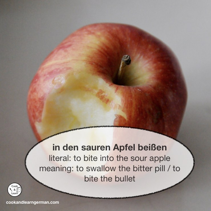 In den sauren Apfel beißen - literal: to bite into the sour apple - meaning: to swallow the bitter pill/ to bite the bullet