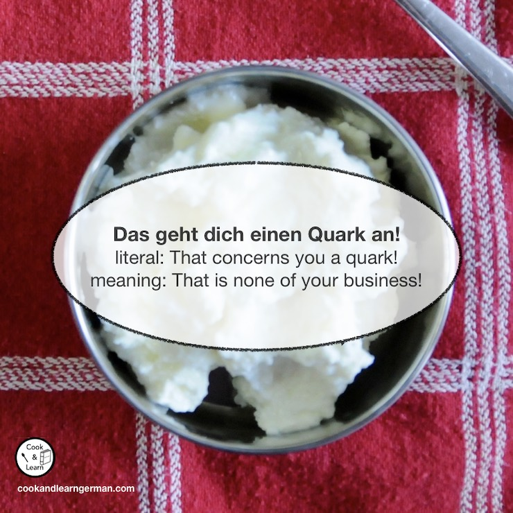 Das geht dich einen Quark an - literal: That concerns you a quark! - meaning: That is none of your business