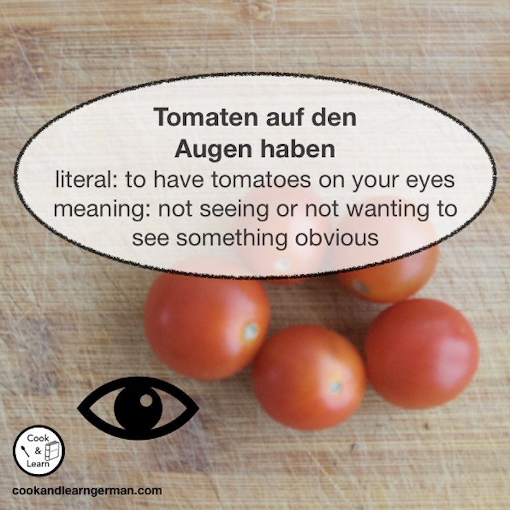 Tomaten auf den Augen haben - literal: to have tomatoes on your eyes - meaning: not seeing or not wanting to see something obvious