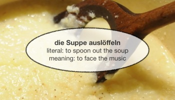 """""""die Suppe auslöffeln"""" - literal: """"to spoon out the soup"""" - meaning: """"to face the music"""""""