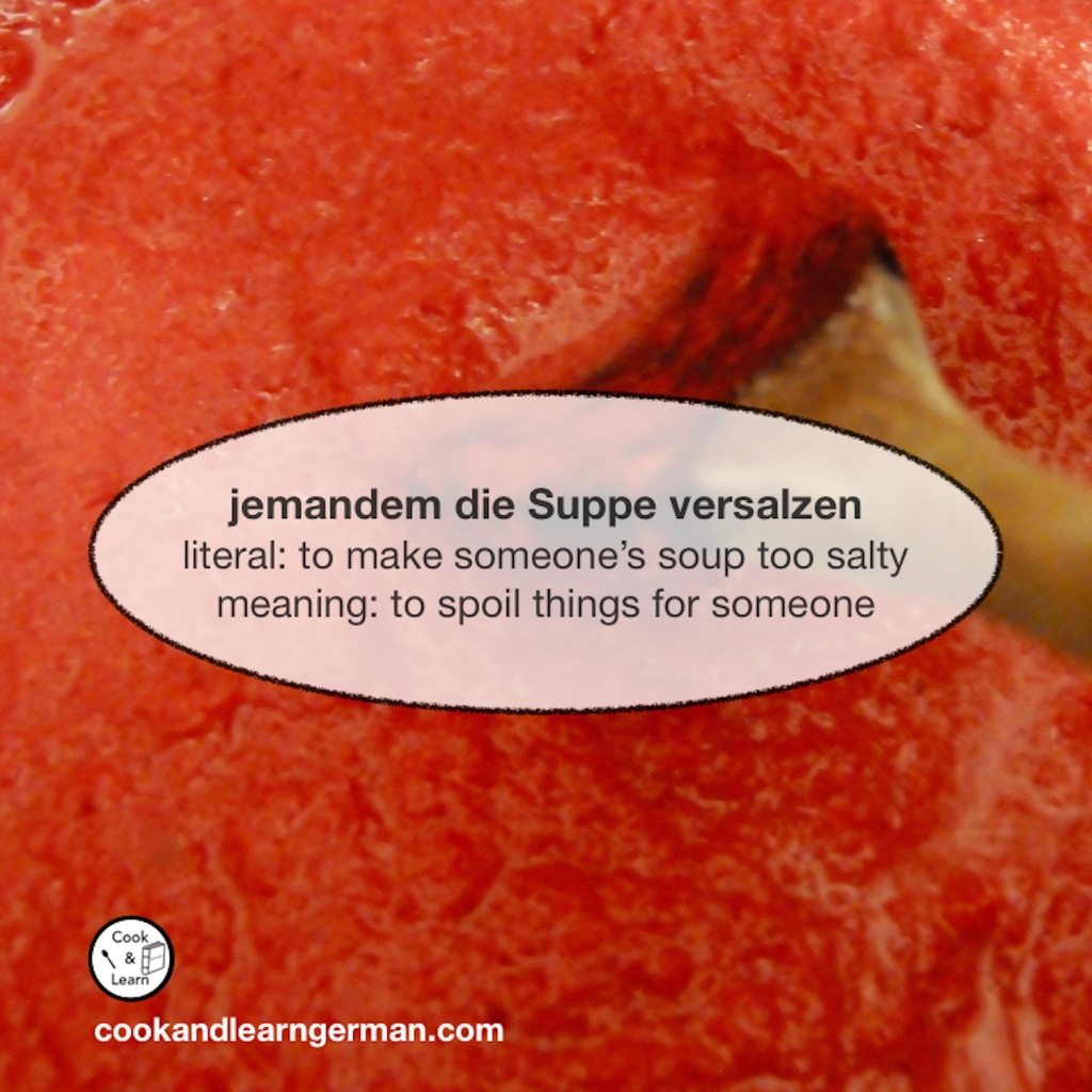 """""""jemandem die Suppe versalzen"""" - literal: """"to make someone's soup too salty"""" - meaning: """"to spoil things for someone"""""""